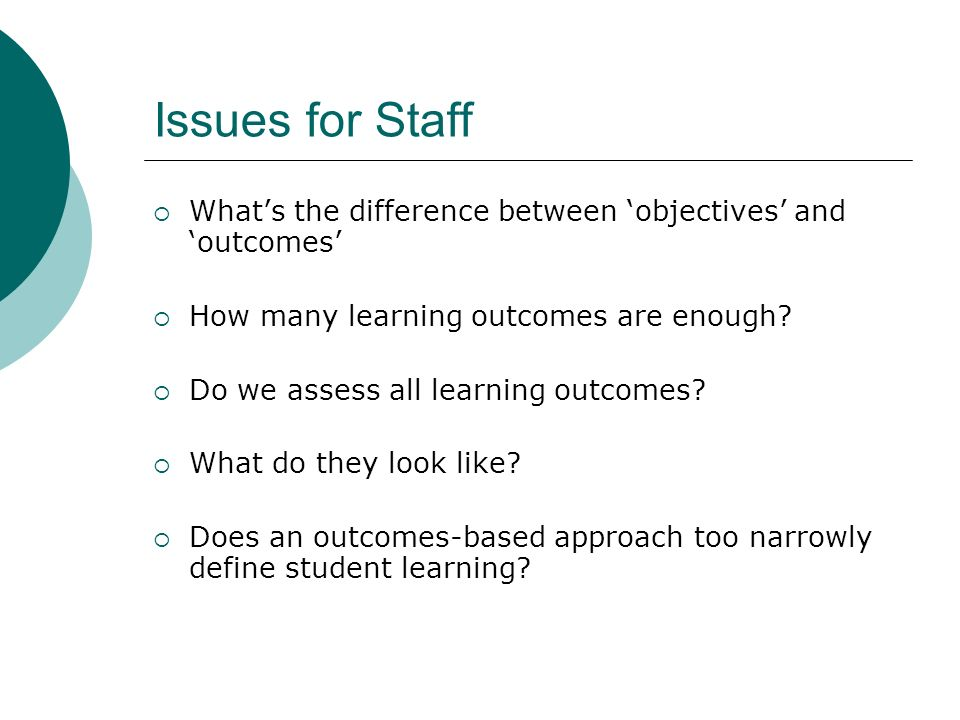 Issues for Staff Whats the difference between objectives and outcomes How many learning outcomes are enough? Do we assess all learning outcomes? What
