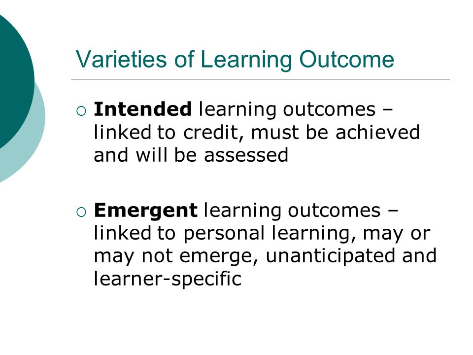 Varieties of Learning Outcome Intended learning outcomes – linked to credit, must be achieved and will be assessed Emergent learning outcomes – linked