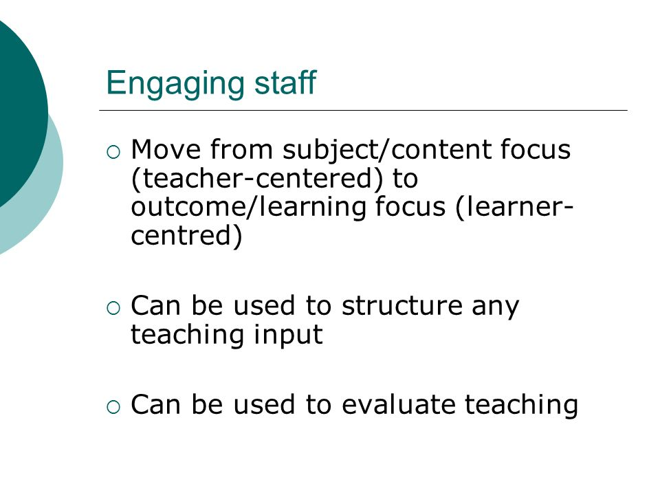 Engaging staff Move from subject/content focus (teacher-centered) to outcome/learning focus (learner- centred) Can be used to structure any teaching i