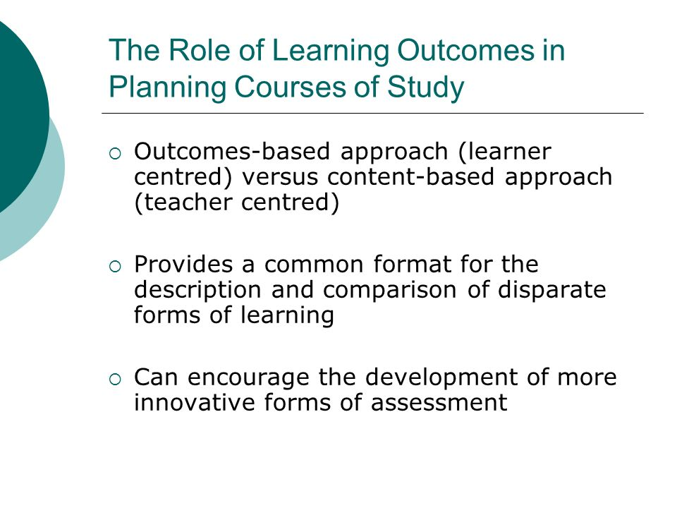The Role of Learning Outcomes in Planning Courses of Study Outcomes-based approach (learner centred) versus content-based approach (teacher centred) P
