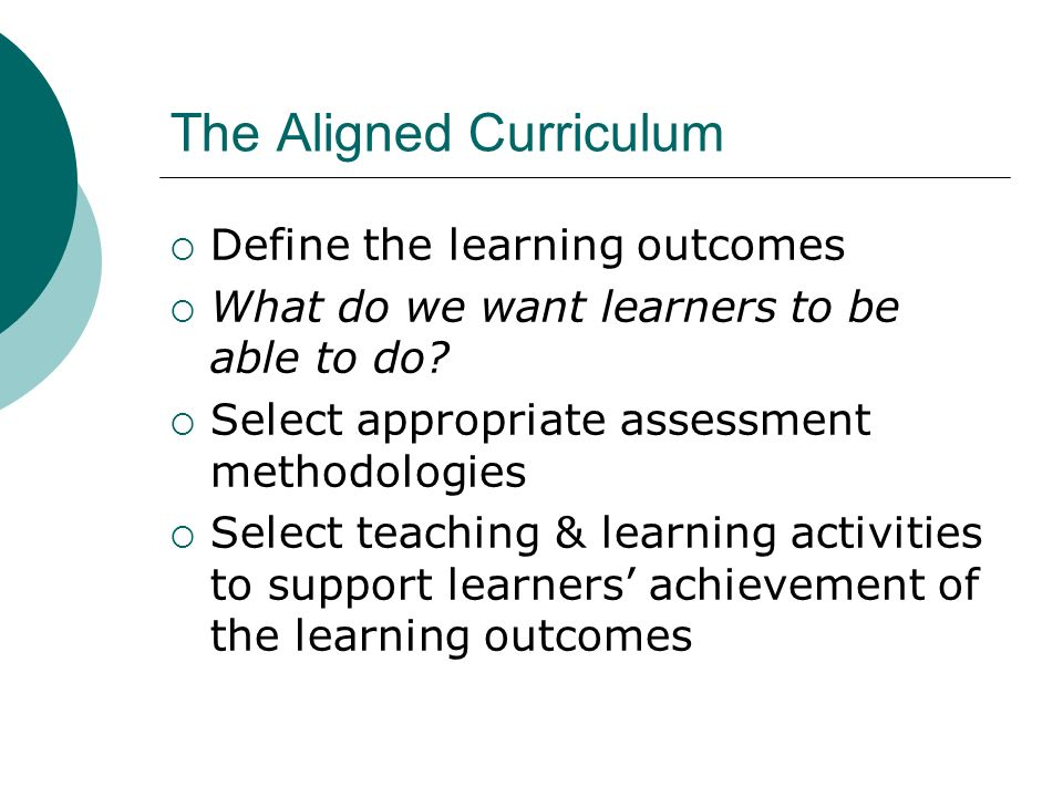 The Aligned Curriculum Define the learning outcomes What do we want learners to be able to do? Select appropriate assessment methodologies Select teac