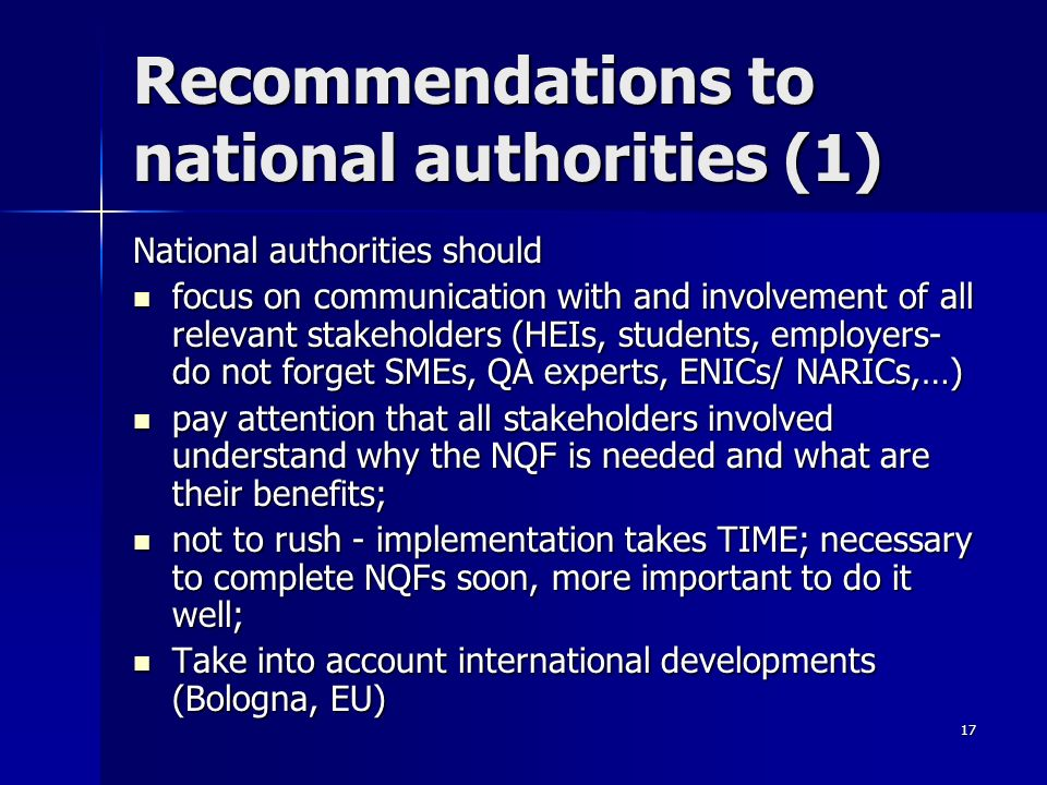 17 Recommendations to national authorities (1) National authorities should focus on communication with and involvement of all relevant stakeholders (HEIs, students, employers- do not forget SMEs, QA experts, ENICs/ NARICs,…) focus on communication with and involvement of all relevant stakeholders (HEIs, students, employers- do not forget SMEs, QA experts, ENICs/ NARICs,…) pay attention that all stakeholders involved understand why the NQF is needed and what are their benefits; pay attention that all stakeholders involved understand why the NQF is needed and what are their benefits; not to rush - implementation takes TIME; necessary to complete NQFs soon, more important to do it well; not to rush - implementation takes TIME; necessary to complete NQFs soon, more important to do it well; Take into account international developments (Bologna, EU) Take into account international developments (Bologna, EU)