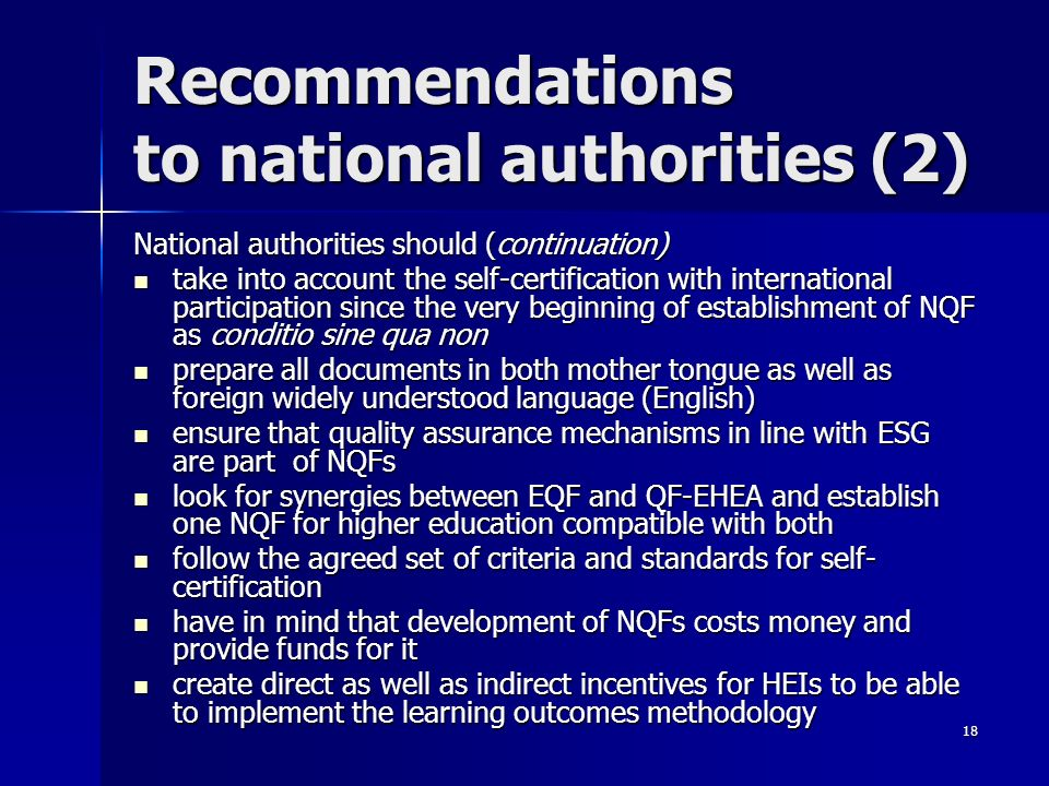 18 Recommendations to national authorities (2) National authorities should (continuation) take into account the self-certification with international participation since the very beginning of establishment of NQF as conditio sine qua non take into account the self-certification with international participation since the very beginning of establishment of NQF as conditio sine qua non prepare all documents in both mother tongue as well as foreign widely understood language (English) prepare all documents in both mother tongue as well as foreign widely understood language (English) ensure that quality assurance mechanisms in line with ESG are part of NQFs ensure that quality assurance mechanisms in line with ESG are part of NQFs look for synergies between EQF and QF-EHEA and establish one NQF for higher education compatible with both look for synergies between EQF and QF-EHEA and establish one NQF for higher education compatible with both follow the agreed set of criteria and standards for self- certification follow the agreed set of criteria and standards for self- certification have in mind that development of NQFs costs money and provide funds for it have in mind that development of NQFs costs money and provide funds for it create direct as well as indirect incentives for HEIs to be able to implement the learning outcomes methodology create direct as well as indirect incentives for HEIs to be able to implement the learning outcomes methodology