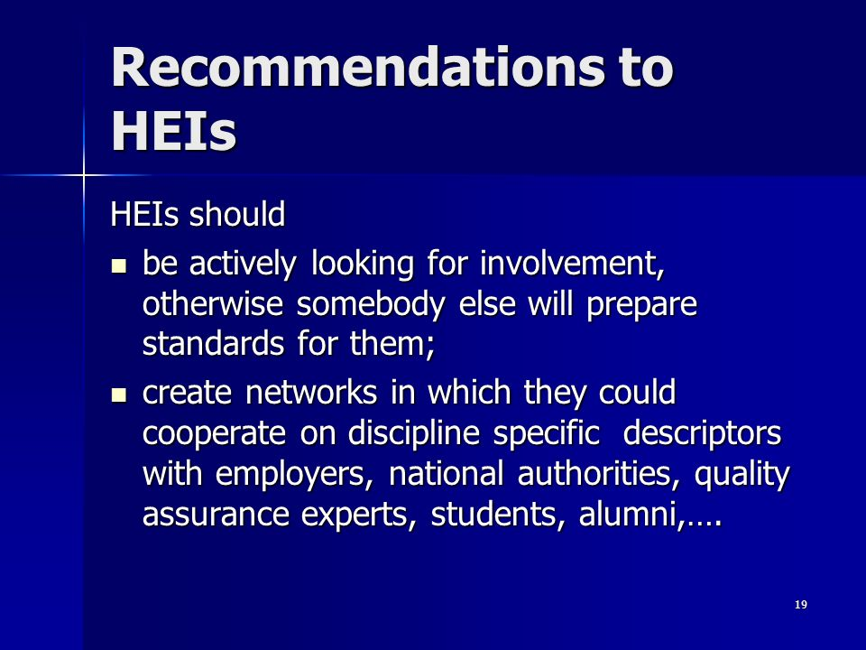 19 Recommendations to HEIs HEIs should be actively looking for involvement, otherwise somebody else will prepare standards for them; be actively looking for involvement, otherwise somebody else will prepare standards for them; create networks in which they could cooperate on discipline specific descriptors with employers, national authorities, quality assurance experts, students, alumni,….