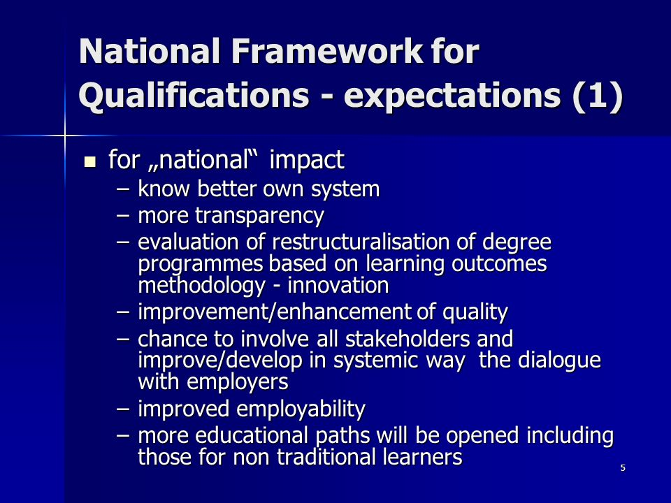5 National Framework for Qualifications - expectations (1) for national impact for national impact –know better own system –more transparency –evaluation of restructuralisation of degree programmes based on learning outcomes methodology - innovation –improvement/enhancement of quality –chance to involve all stakeholders and improve/develop in systemic way the dialogue with employers –improved employability –more educational paths will be opened including those for non traditional learners