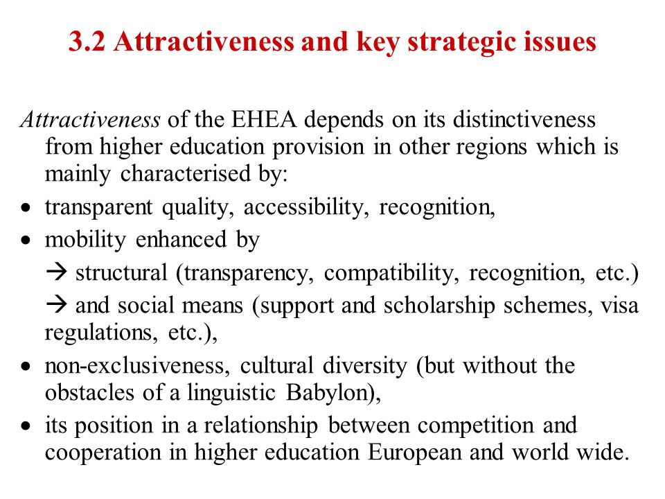 3.2 Attractiveness and key strategic issues Attractiveness of the EHEA depends on its distinctiveness from higher education provision in other regions which is mainly characterised by: transparent quality, accessibility, recognition, mobility enhanced by structural (transparency, compatibility, recognition, etc.) and social means (support and scholarship schemes, visa regulations, etc.), non-exclusiveness, cultural diversity (but without the obstacles of a linguistic Babylon), its position in a relationship between competition and cooperation in higher education European and world wide.