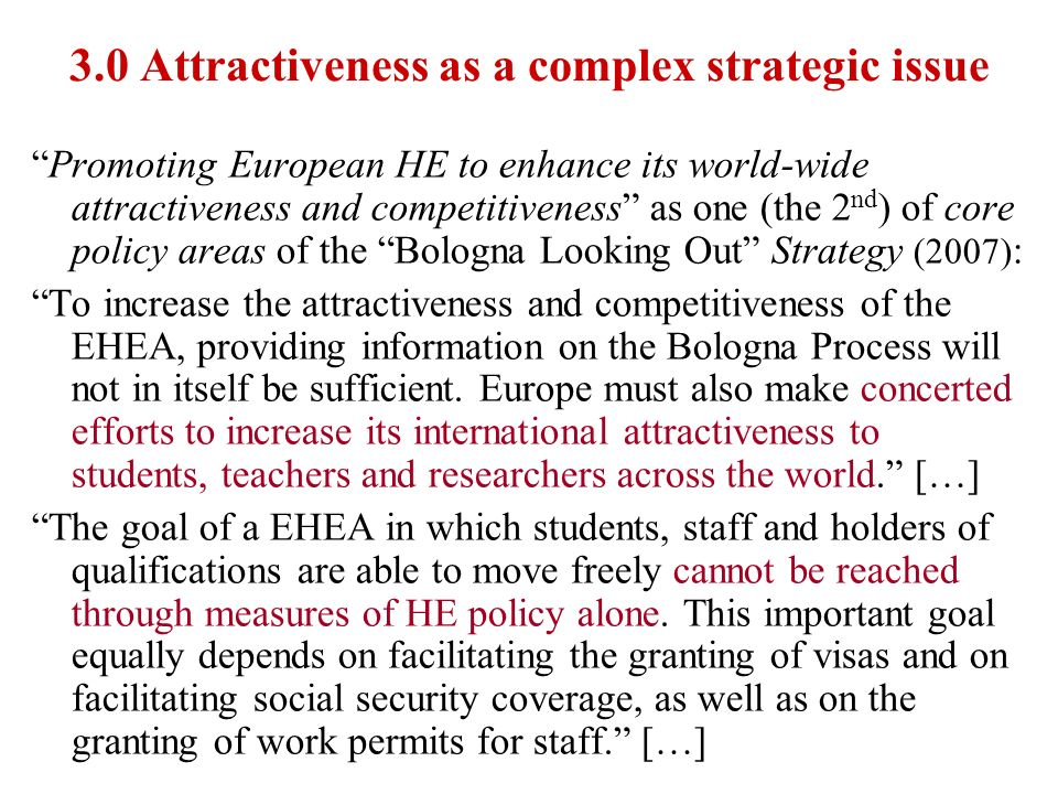 3.0 Attractiveness as a complex strategic issue Promoting European HE to enhance its world-wide attractiveness and competitiveness as one (the 2 nd )
