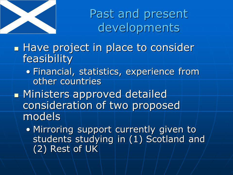 Have project in place to consider feasibility Have project in place to consider feasibility Financial, statistics, experience from other countriesFinancial, statistics, experience from other countries Ministers approved detailed consideration of two proposed models Ministers approved detailed consideration of two proposed models Mirroring support currently given to students studying in (1) Scotland and (2) Rest of UKMirroring support currently given to students studying in (1) Scotland and (2) Rest of UK Past and present developments