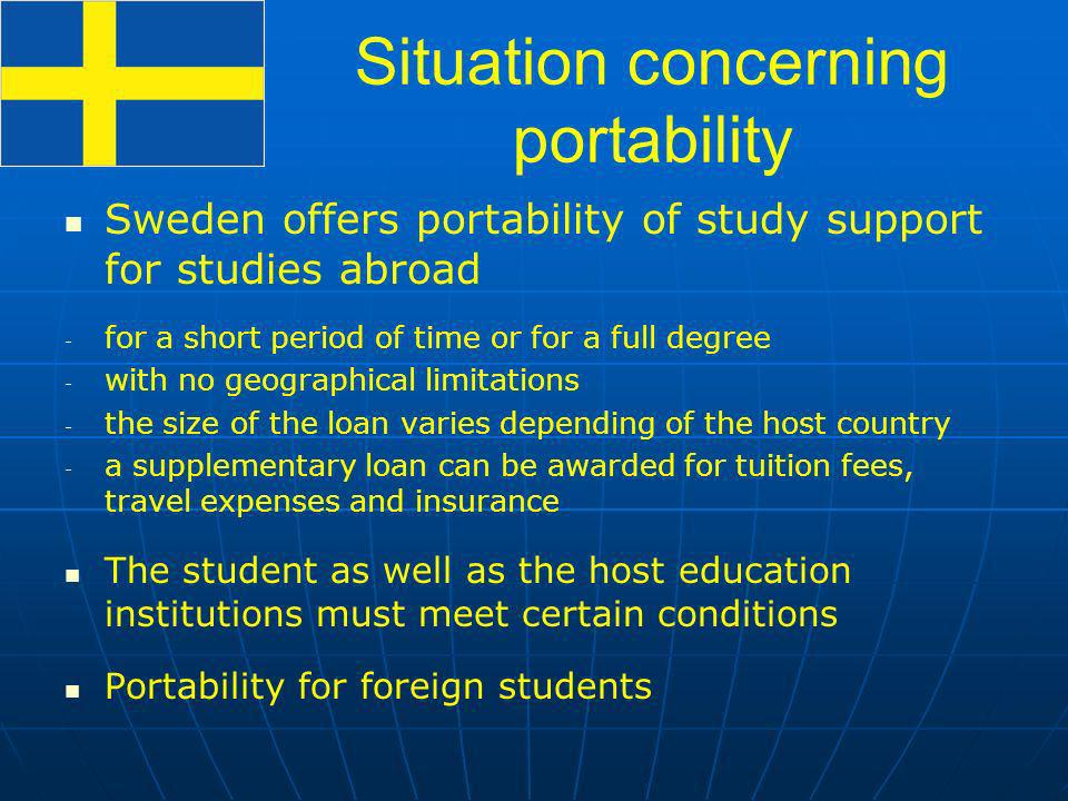 Situation concerning portability Sweden offers portability of study support for studies abroad - - for a short period of time or for a full degree - - with no geographical limitations - - the size of the loan varies depending of the host country - - a supplementary loan can be awarded for tuition fees, travel expenses and insurance The student as well as the host education institutions must meet certain conditions Portability for foreign students