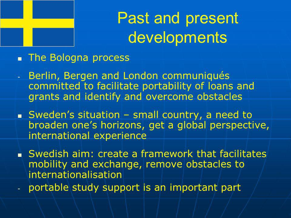 The Bologna process - - Berlin, Bergen and London communiqués committed to facilitate portability of loans and grants and identify and overcome obstacles Swedens situation – small country, a need to broaden ones horizons, get a global perspective, international experience Swedish aim: create a framework that facilitates mobility and exchange, remove obstacles to internationalisation - - portable study support is an important part Past and present developments