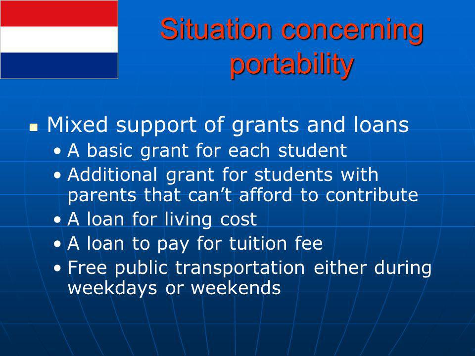 Situation concerning portability Mixed support of grants and loans A basic grant for each student Additional grant for students with parents that cant afford to contribute A loan for living cost A loan to pay for tuition fee Free public transportation either during weekdays or weekends