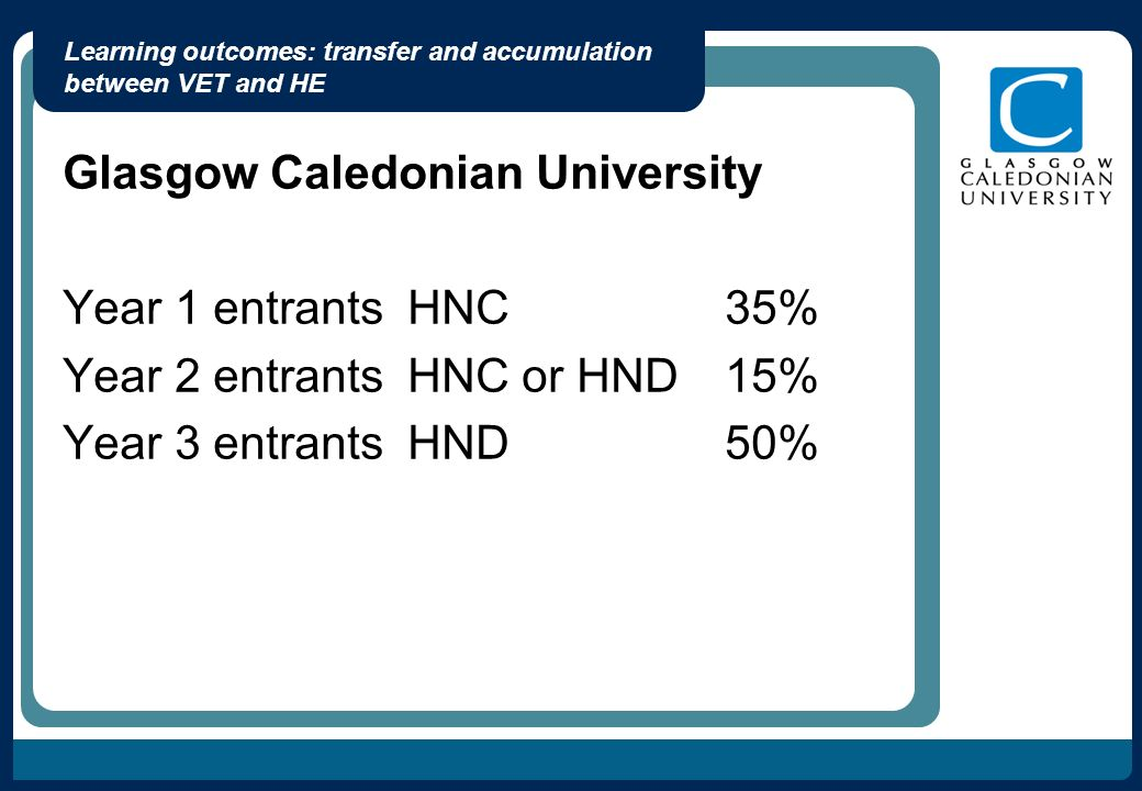 Learning outcomes: transfer and accumulation between VET and HE Glasgow Caledonian University Year 1 entrants HNC35% Year 2 entrants HNC or HND15% Year 3 entrants HND50%
