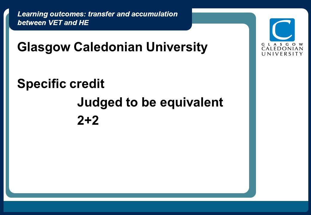 Learning outcomes: transfer and accumulation between VET and HE Glasgow Caledonian University Specific credit Judged to be equivalent 2+2