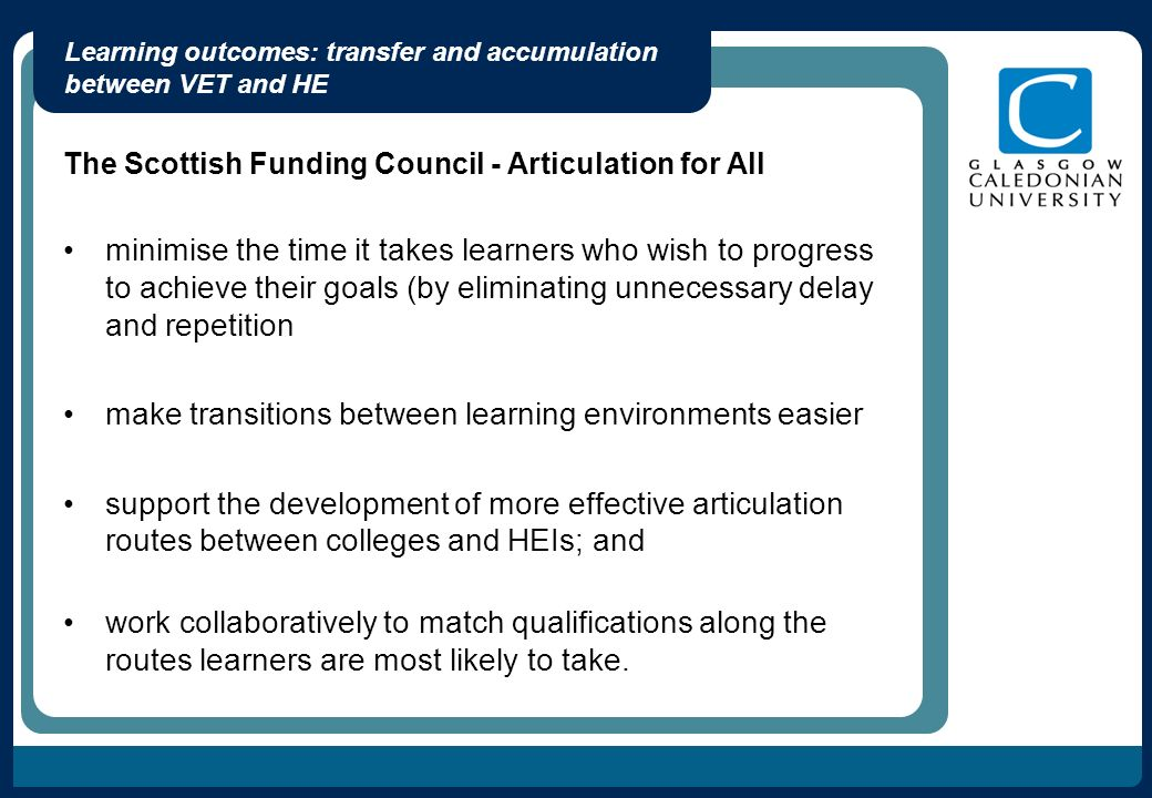 Learning outcomes: transfer and accumulation between VET and HE The Scottish Funding Council - Articulation for All minimise the time it takes learners who wish to progress to achieve their goals (by eliminating unnecessary delay and repetition make transitions between learning environments easier support the development of more effective articulation routes between colleges and HEIs; and work collaboratively to match qualifications along the routes learners are most likely to take.