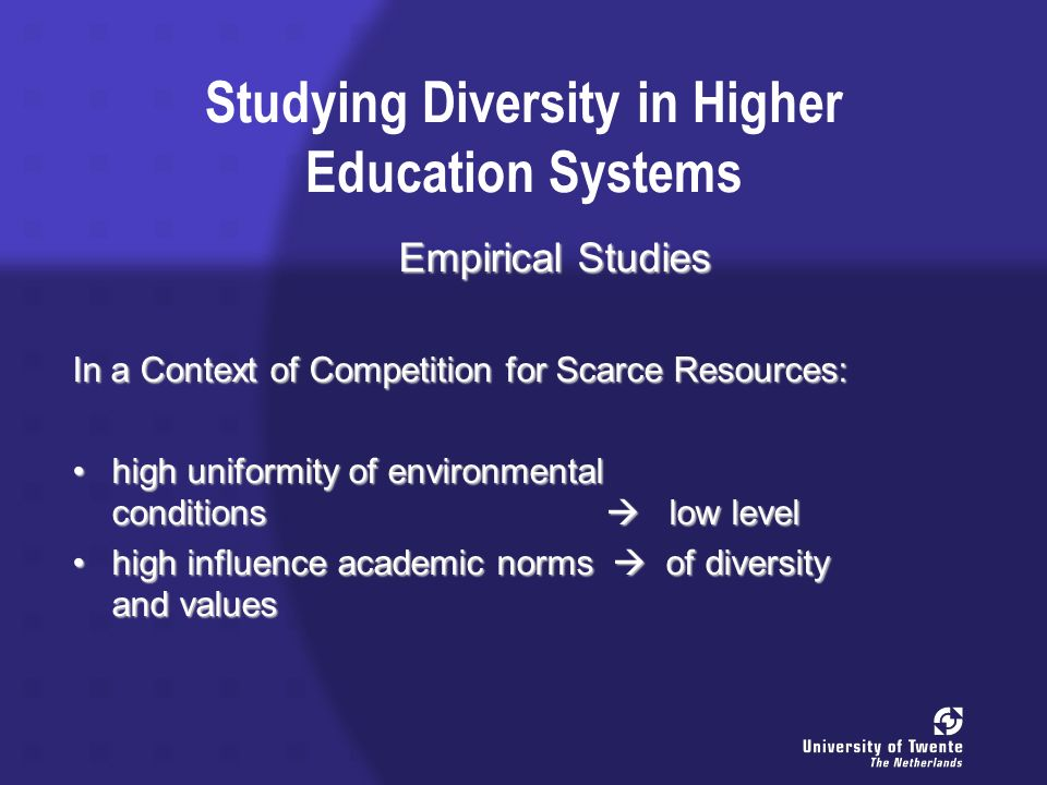 Studying Diversity in Higher Education Systems Empirical Studies In a Context of Competition for Scarce Resources: high uniformity of environmental conditions low levelhigh uniformity of environmental conditions low level high influence academic norms of diversity and valueshigh influence academic norms of diversity and values