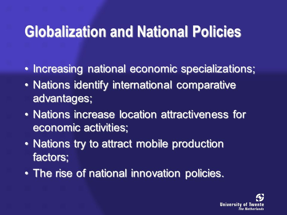 Globalization and National Policies Increasing national economic specializations;Increasing national economic specializations; Nations identify international comparative advantages;Nations identify international comparative advantages; Nations increase location attractiveness for economic activities;Nations increase location attractiveness for economic activities; Nations try to attract mobile production factors;Nations try to attract mobile production factors; The rise of national innovation policies.The rise of national innovation policies.