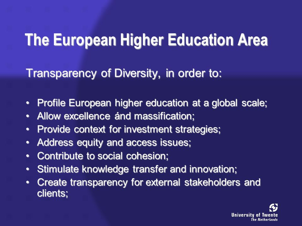 The European Higher Education Area Transparency of Diversity, in order to: Profile European higher education at a global scale;Profile European higher education at a global scale; Allow excellence ánd massification;Allow excellence ánd massification; Provide context for investment strategies;Provide context for investment strategies; Address equity and access issues;Address equity and access issues; Contribute to social cohesion;Contribute to social cohesion; Stimulate knowledge transfer and innovation;Stimulate knowledge transfer and innovation; Create transparency for external stakeholders and clients;Create transparency for external stakeholders and clients;