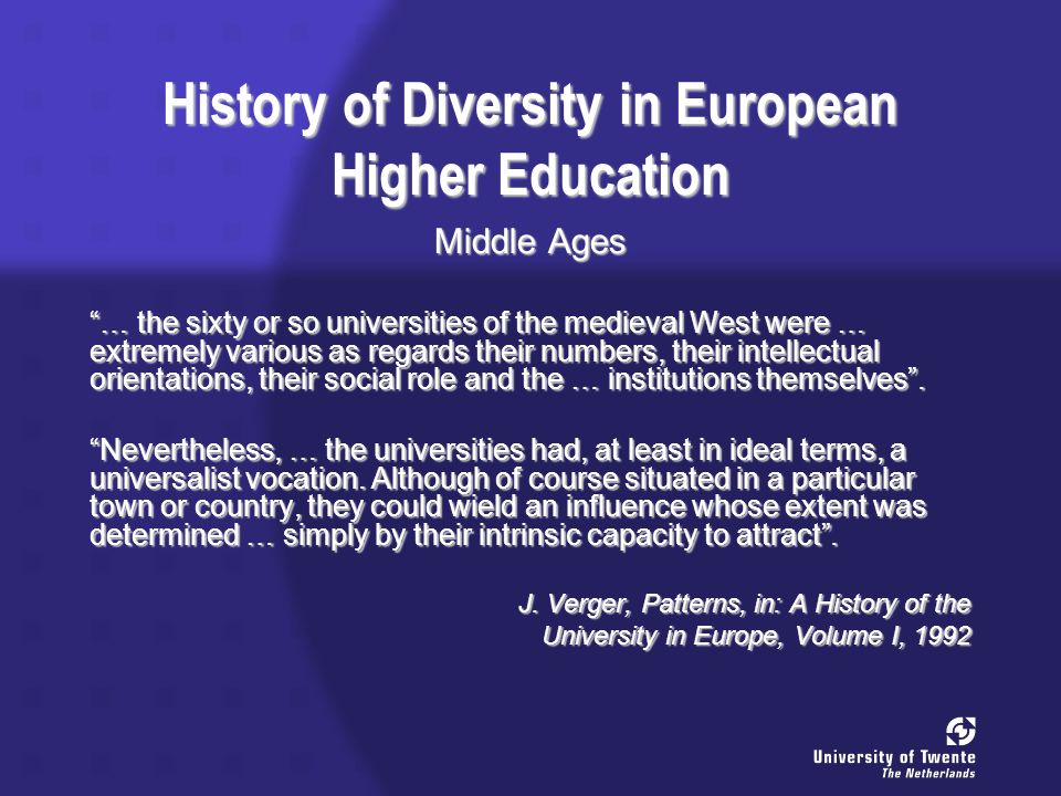 History of Diversity in European Higher Education Middle Ages … the sixty or so universities of the medieval West were … extremely various as regards their numbers, their intellectual orientations, their social role and the … institutions themselves.
