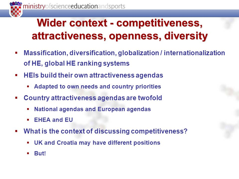 Wider context - competitiveness, attractiveness, openness, diversity Massification, diversification, globalization / internationalization of HE, global HE ranking systems HEIs build their own attractiveness agendas Adapted to own needs and country priorities Country attractiveness agendas are twofold National agendas and European agendas EHEA and EU What is the context of discussing competitiveness.