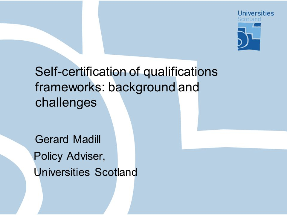 Self-certification of qualifications frameworks: background and challenges Gerard Madill Policy Adviser, Universities Scotland