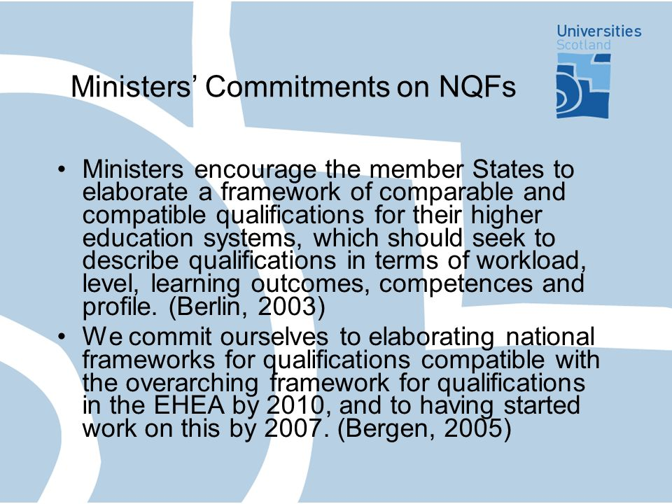 Ministers Commitments on NQFs Ministers encourage the member States to elaborate a framework of comparable and compatible qualifications for their higher education systems, which should seek to describe qualifications in terms of workload, level, learning outcomes, competences and profile.