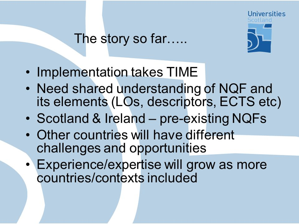 The story so far….. Implementation takes TIME Need shared understanding of NQF and its elements (LOs, descriptors, ECTS etc) Scotland & Ireland – pre-
