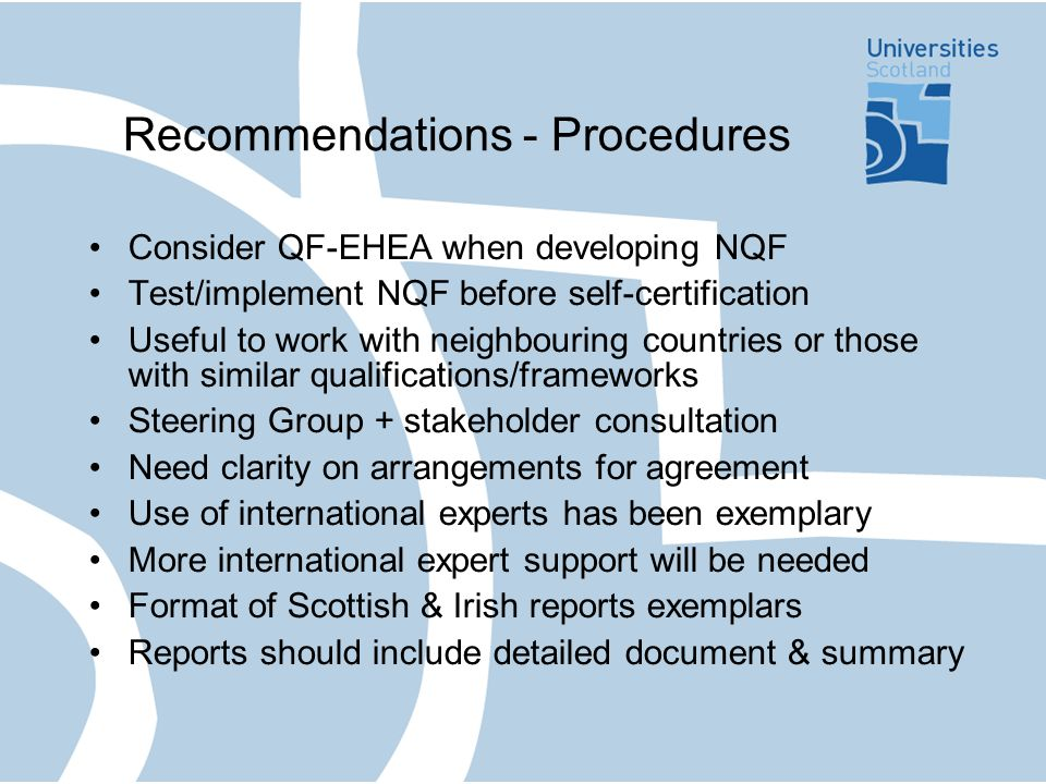 Recommendations - Procedures Consider QF-EHEA when developing NQF Test/implement NQF before self-certification Useful to work with neighbouring countries or those with similar qualifications/frameworks Steering Group + stakeholder consultation Need clarity on arrangements for agreement Use of international experts has been exemplary More international expert support will be needed Format of Scottish & Irish reports exemplars Reports should include detailed document & summary