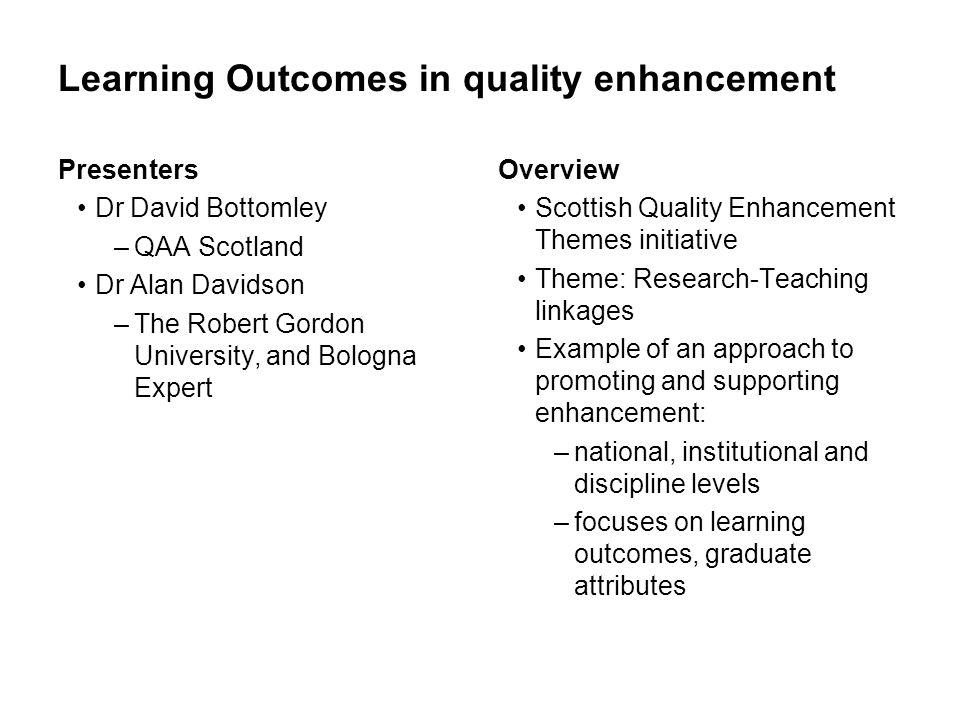 Learning Outcomes in quality enhancement Presenters Dr David Bottomley –QAA Scotland Dr Alan Davidson –The Robert Gordon University, and Bologna Exper