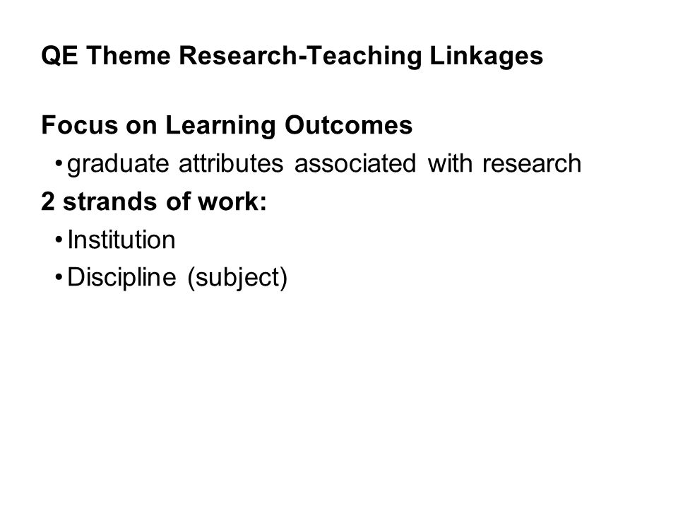 QE Theme Research-Teaching Linkages Focus on Learning Outcomes graduate attributes associated with research 2 strands of work: Institution Discipline