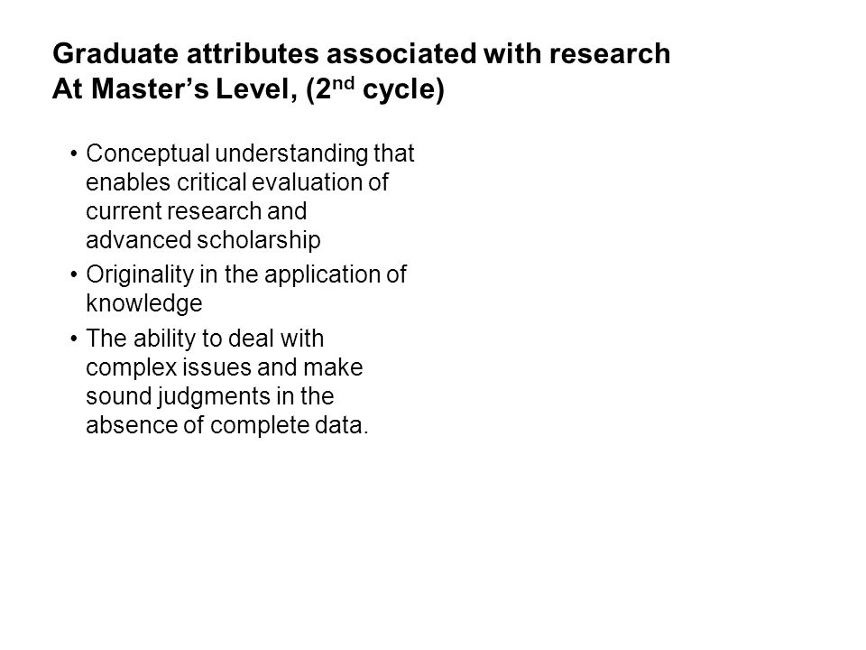 Graduate attributes associated with research At Masters Level, (2 nd cycle) Conceptual understanding that enables critical evaluation of current resea