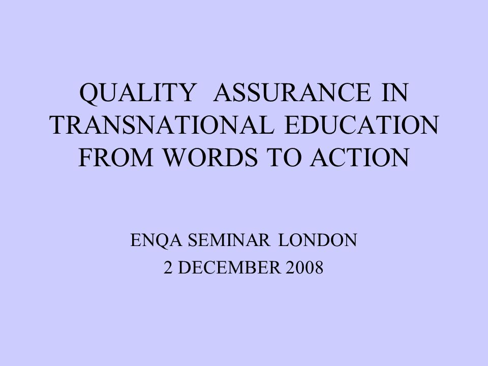 QUALITY ASSURANCE IN TRANSNATIONAL EDUCATION FROM WORDS TO ACTION ENQA SEMINAR LONDON 2 DECEMBER 2008