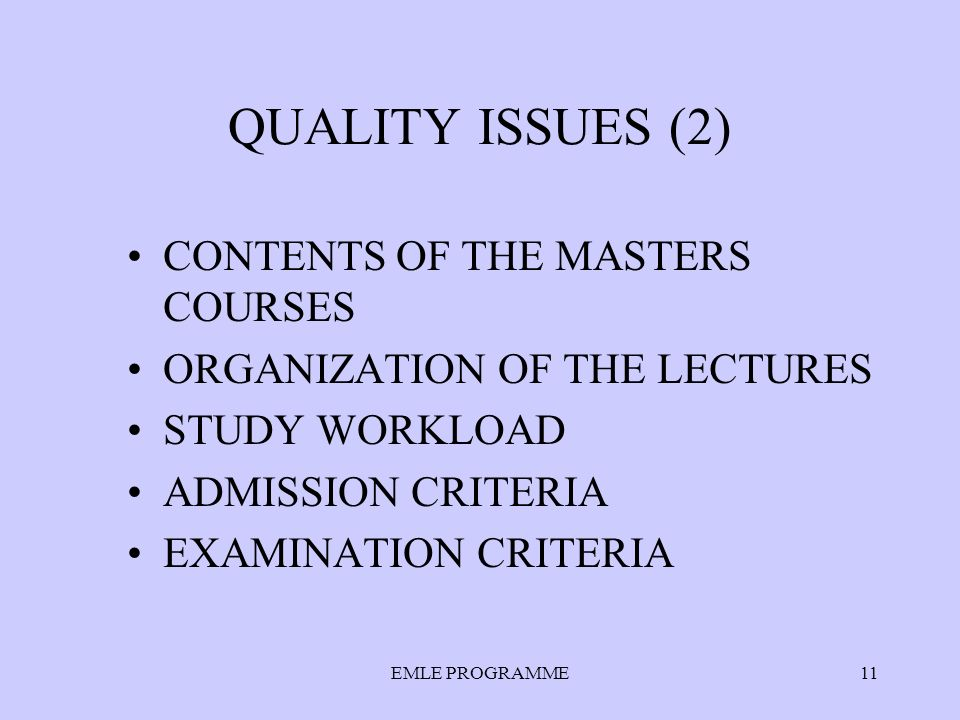 EMLE PROGRAMME11 QUALITY ISSUES (2) CONTENTS OF THE MASTERS COURSES ORGANIZATION OF THE LECTURES STUDY WORKLOAD ADMISSION CRITERIA EXAMINATION CRITERIA