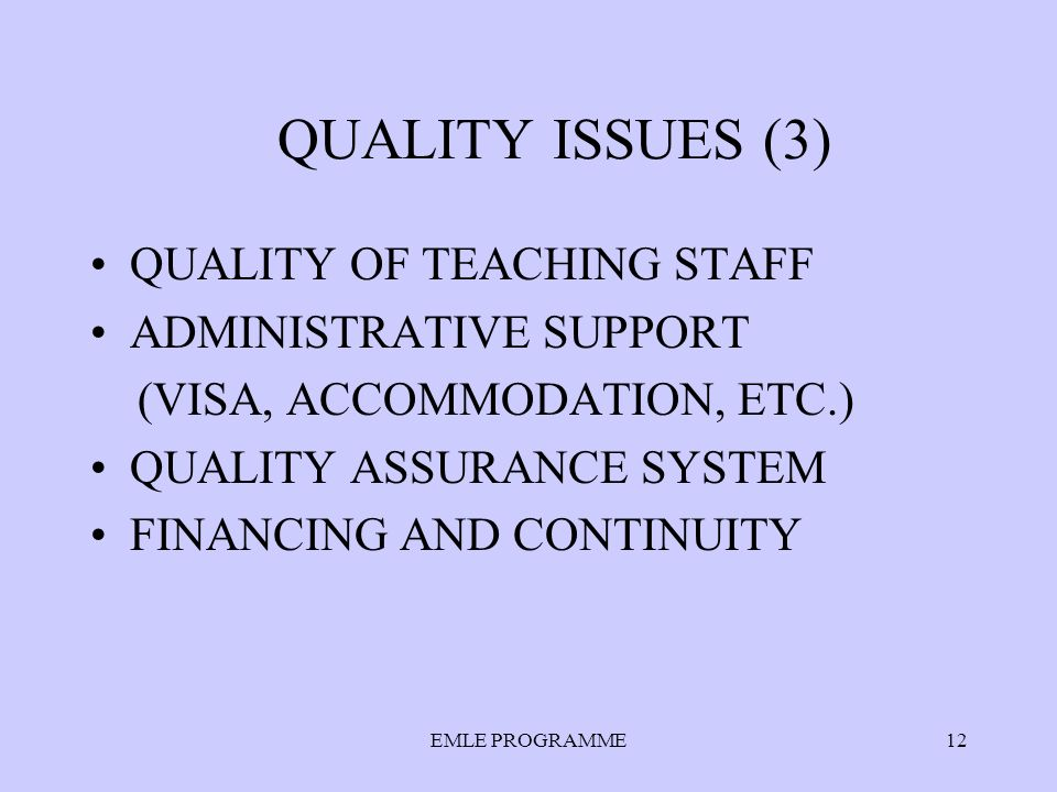 EMLE PROGRAMME12 QUALITY ISSUES (3) QUALITY OF TEACHING STAFF ADMINISTRATIVE SUPPORT (VISA, ACCOMMODATION, ETC.) QUALITY ASSURANCE SYSTEM FINANCING AND CONTINUITY