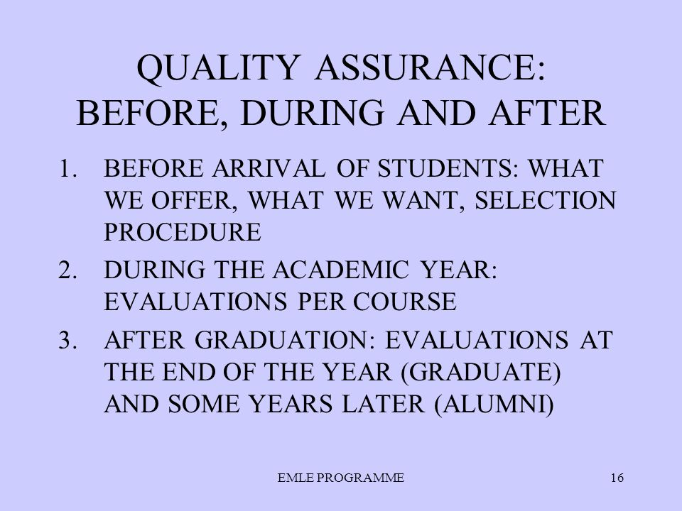 EMLE PROGRAMME16 QUALITY ASSURANCE: BEFORE, DURING AND AFTER 1.BEFORE ARRIVAL OF STUDENTS: WHAT WE OFFER, WHAT WE WANT, SELECTION PROCEDURE 2.DURING THE ACADEMIC YEAR: EVALUATIONS PER COURSE 3.AFTER GRADUATION: EVALUATIONS AT THE END OF THE YEAR (GRADUATE) AND SOME YEARS LATER (ALUMNI)