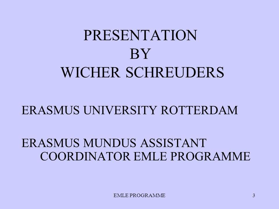 EMLE PROGRAMME3 PRESENTATION BY WICHER SCHREUDERS ERASMUS UNIVERSITY ROTTERDAM ERASMUS MUNDUS ASSISTANT COORDINATOR EMLE PROGRAMME