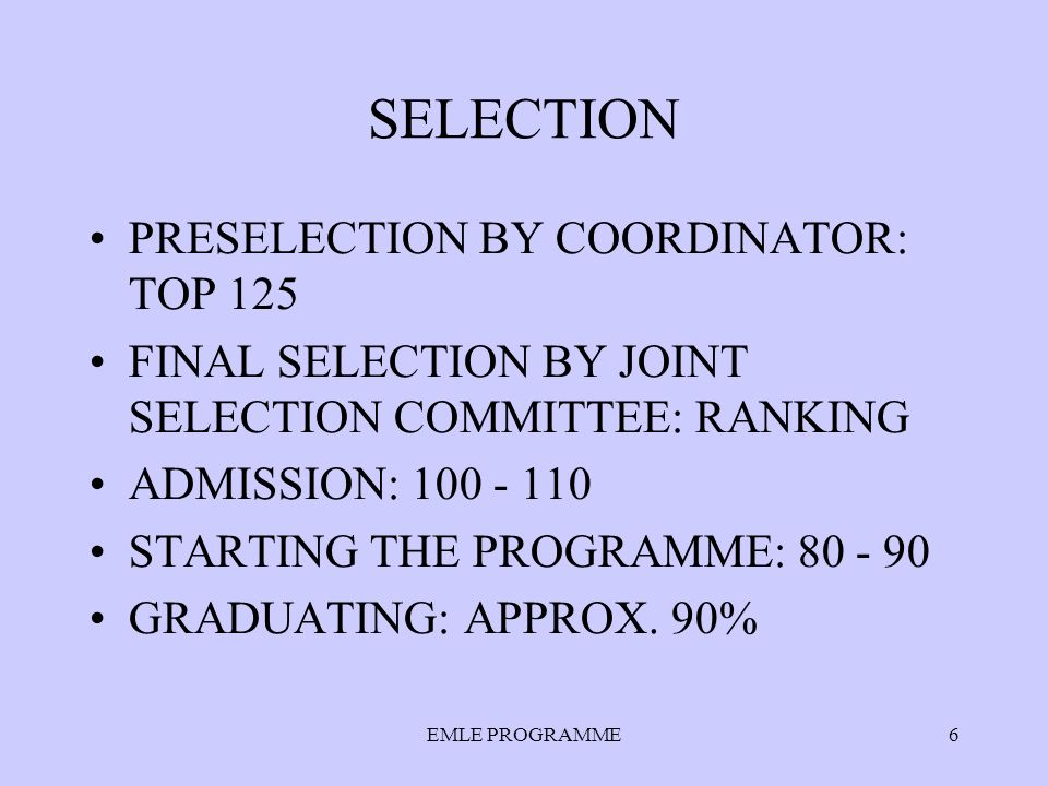 EMLE PROGRAMME6 SELECTION PRESELECTION BY COORDINATOR: TOP 125 FINAL SELECTION BY JOINT SELECTION COMMITTEE: RANKING ADMISSION: 100 - 110 STARTING THE PROGRAMME: 80 - 90 GRADUATING: APPROX.