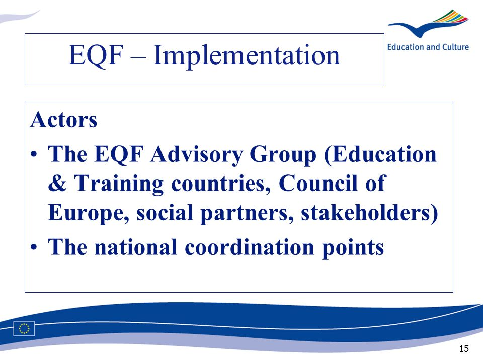 15 EQF – Implementation Actors The EQF Advisory Group (Education & Training countries, Council of Europe, social partners, stakeholders) The national