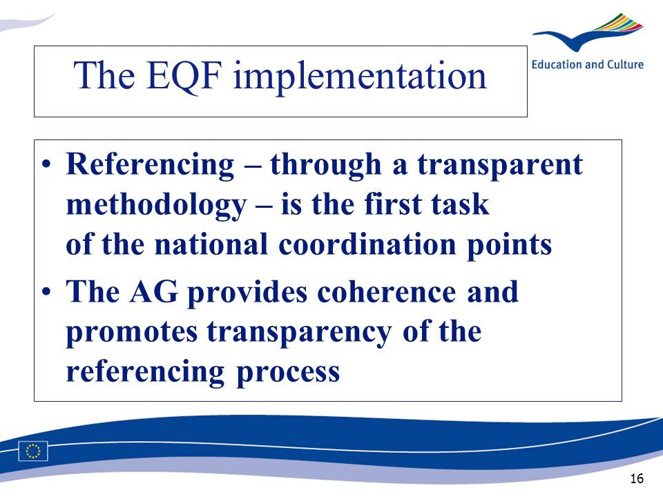 16 The EQF implementation Referencing – through a transparent methodology – is the first task of the national coordination points The AG provides cohe