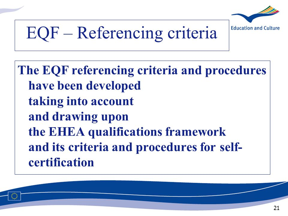 21 EQF – Referencing criteria The EQF referencing criteria and procedures have been developed taking into account and drawing upon the EHEA qualificat