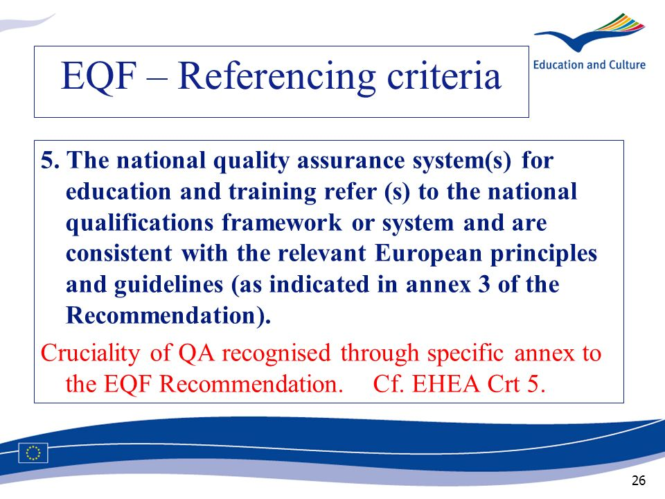 26 EQF – Referencing criteria 5. The national quality assurance system(s) for education and training refer (s) to the national qualifications framewor