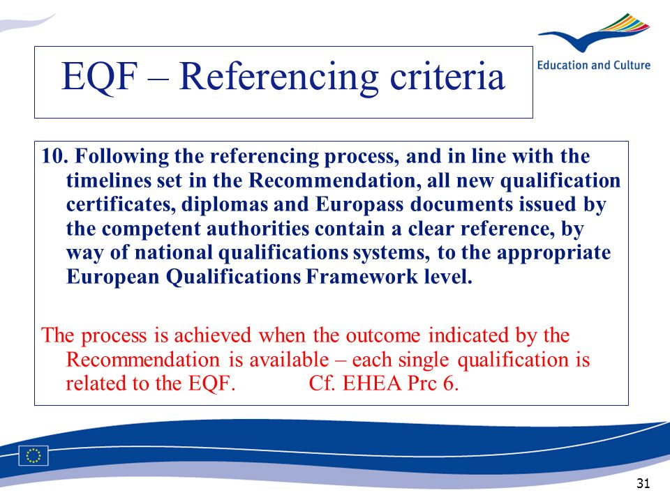 31 EQF – Referencing criteria 10. Following the referencing process, and in line with the timelines set in the Recommendation, all new qualification c
