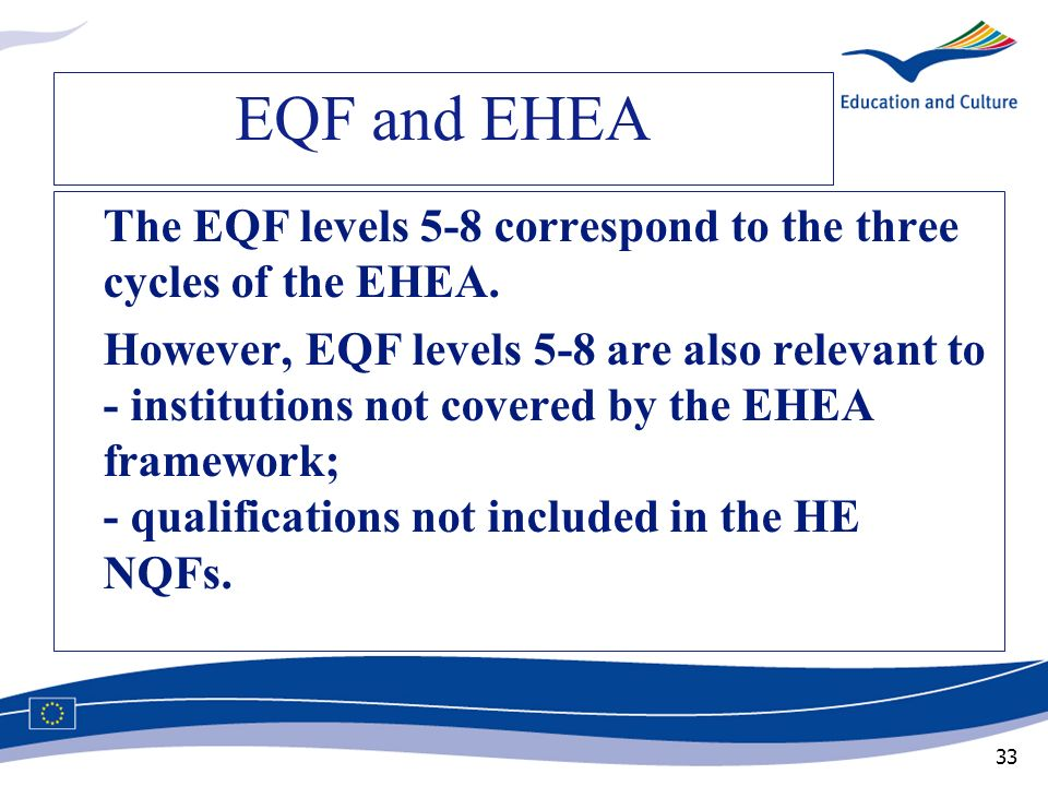 33 EQF and EHEA The EQF levels 5-8 correspond to the three cycles of the EHEA. However, EQF levels 5-8 are also relevant to - institutions not covered