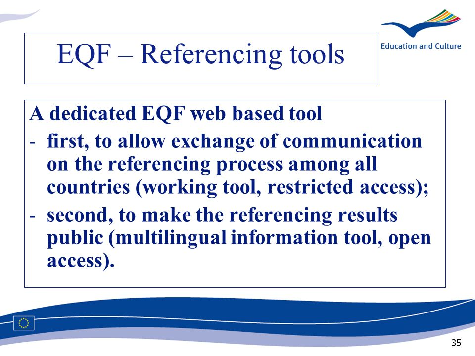 35 EQF – Referencing tools A dedicated EQF web based tool -first, to allow exchange of communication on the referencing process among all countries (w