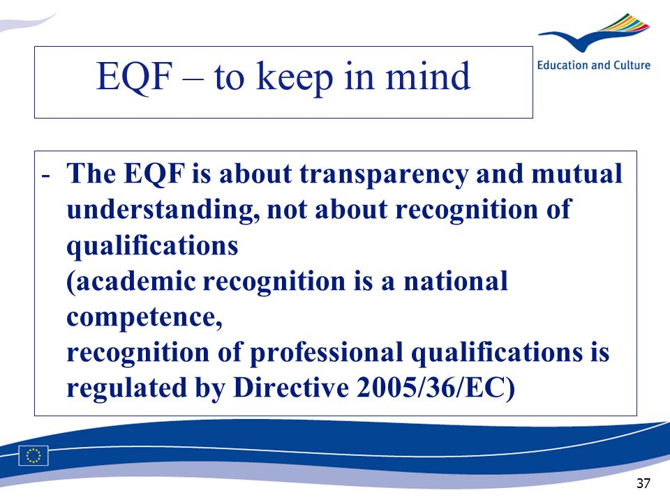 37 EQF – to keep in mind -The EQF is about transparency and mutual understanding, not about recognition of qualifications (academic recognition is a n