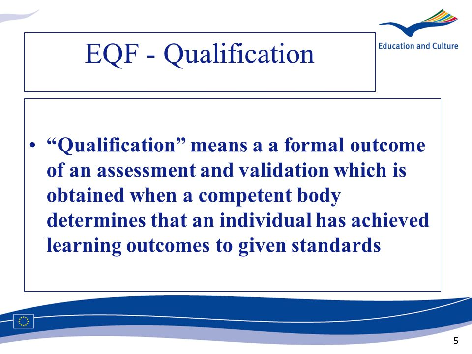 5 EQF - Qualification Qualification means a a formal outcome of an assessment and validation which is obtained when a competent body determines that a