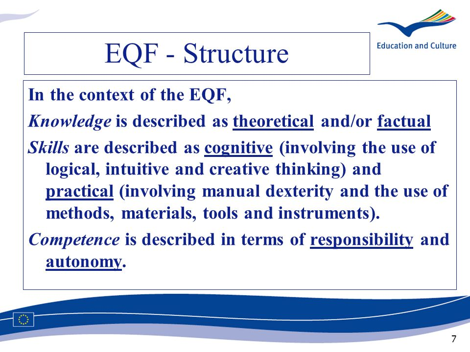 7 EQF - Structure In the context of the EQF, Knowledge is described as theoretical and/or factual Skills are described as cognitive (involving the use