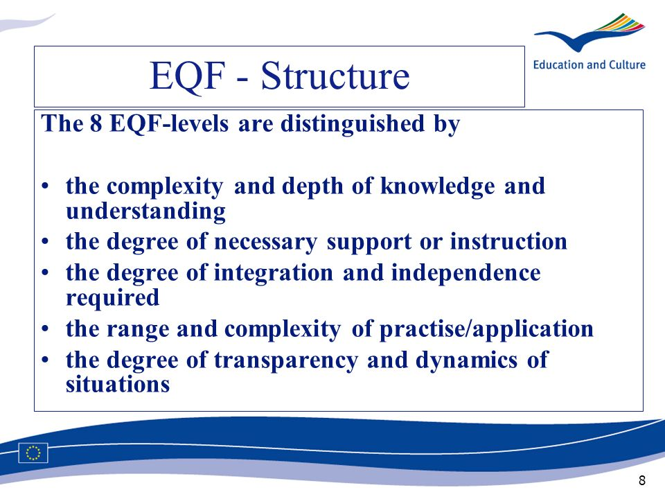 8 EQF - Structure The 8 EQF-levels are distinguished by the complexity and depth of knowledge and understanding the degree of necessary support or ins