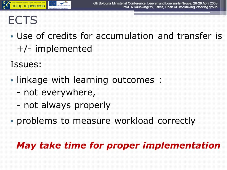 ECTS Use of credits for accumulation and transfer is +/- implemented Issues: linkage with learning outcomes : - not everywhere, - not always properly problems to measure workload correctly May take time for proper implementation 6th Bologna Ministerial Conference, Leuven and Louvain-la-Neuve, 28-29 April 2009 Prof.