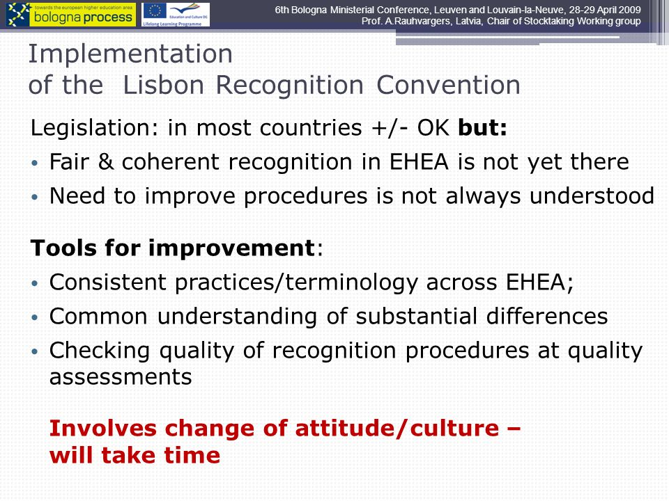 Implementation of the Lisbon Recognition Convention Legislation: in most countries +/- OK but: Fair & coherent recognition in EHEA is not yet there Need to improve procedures is not always understood Tools for improvement: Consistent practices/terminology across EHEA; Common understanding of substantial differences Checking quality of recognition procedures at quality assessments Involves change of attitude/culture – will take time 6th Bologna Ministerial Conference, Leuven and Louvain-la-Neuve, April 2009 Prof.