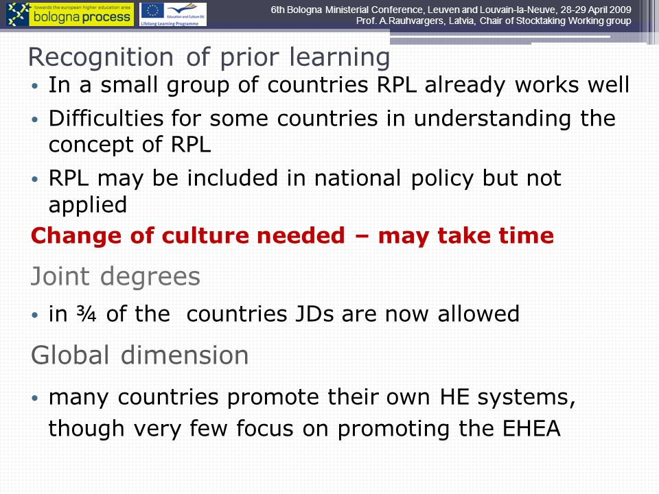 Recognition of prior learning In a small group of countries RPL already works well Difficulties for some countries in understanding the concept of RPL RPL may be included in national policy but not applied Change of culture needed – may take time Joint degrees in ¾ of the countries JDs are now allowed Global dimension many countries promote their own HE systems, though very few focus on promoting the EHEA 6th Bologna Ministerial Conference, Leuven and Louvain-la-Neuve, 28-29 April 2009 Prof.